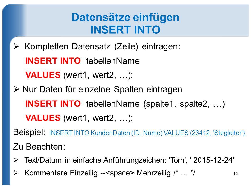 12 Datensätze einfügen INSERT INTO  Kompletten Datensatz (Zeile) eintragen: INSERT INTO tabellenName VALUES (wert1, wert2, …);  Nur Daten für einzel