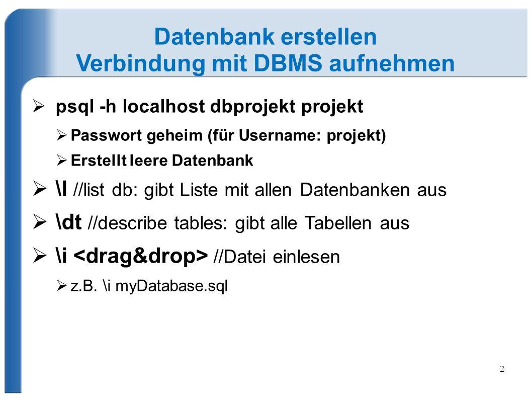 2 Datenbank erstellen Verbindung mit DBMS aufnehmen  psql -h localhost dbprojekt projekt  Passwort geheim (für Username: projekt)  Erstellt leere D