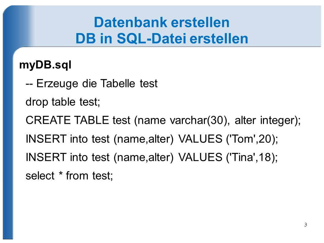 3 Datenbank erstellen DB in SQL-Datei erstellen myDB.sql -- Erzeuge die Tabelle test drop table test; CREATE TABLE test (name varchar(30), alter integ