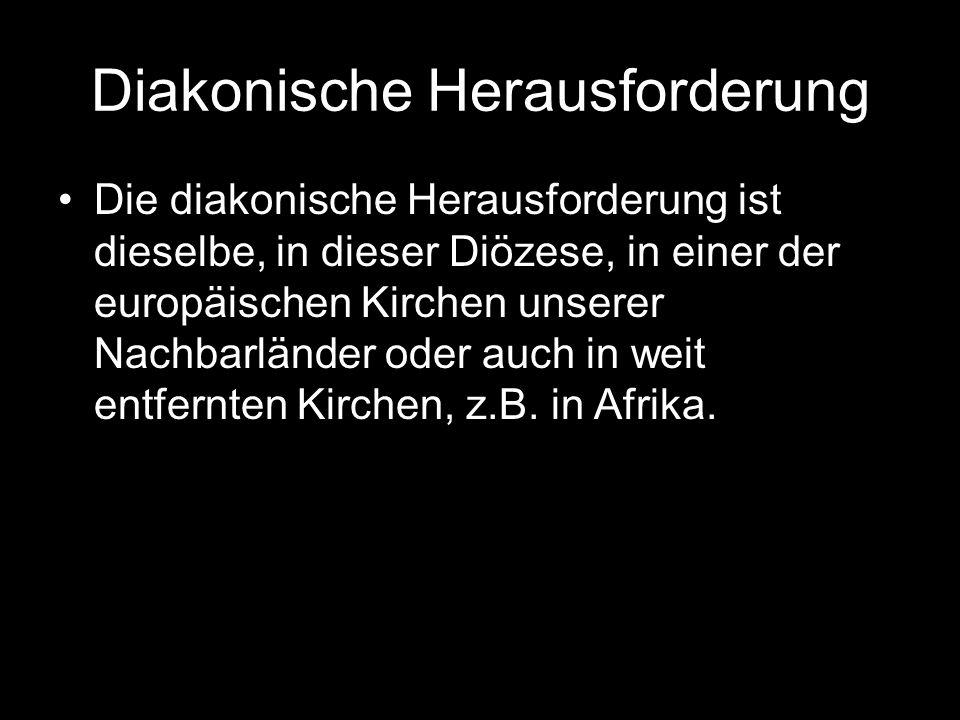 Diakonische Herausforderung Die diakonische Herausforderung ist dieselbe, in dieser Diözese, in einer der europäischen Kirchen unserer Nachbarländer oder auch in weit entfernten Kirchen, z.B.