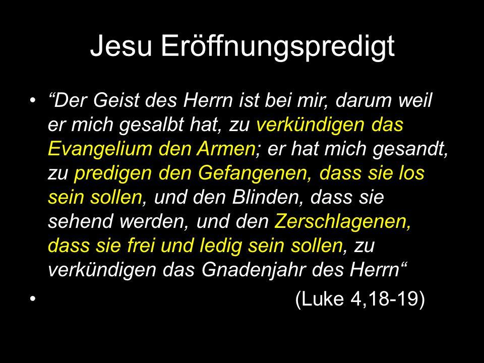 Jesu Eröffnungspredigt Der Geist des Herrn ist bei mir, darum weil er mich gesalbt hat, zu verkündigen das Evangelium den Armen; er hat mich gesandt, zu predigen den Gefangenen, dass sie los sein sollen, und den Blinden, dass sie sehend werden, und den Zerschlagenen, dass sie frei und ledig sein sollen, zu verkündigen das Gnadenjahr des Herrn (Luke 4,18-19)