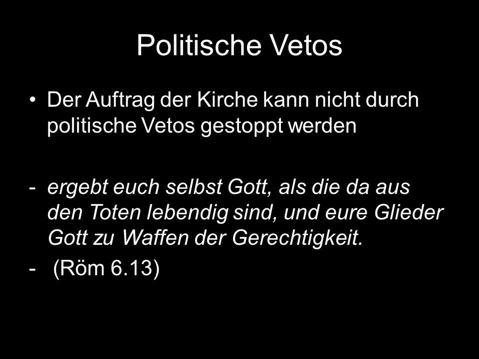 Politische Vetos Der Auftrag der Kirche kann nicht durch politische Vetos gestoppt werden -ergebt euch selbst Gott, als die da aus den Toten lebendig sind, und eure Glieder Gott zu Waffen der Gerechtigkeit.
