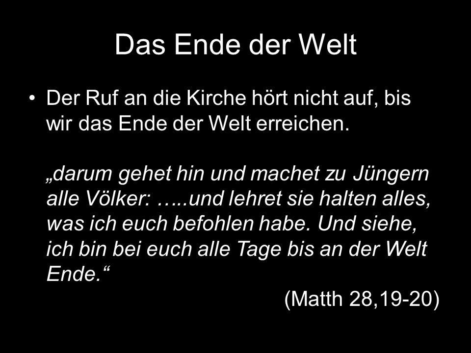 Das Ende der Welt Der Ruf an die Kirche hört nicht auf, bis wir das Ende der Welt erreichen.