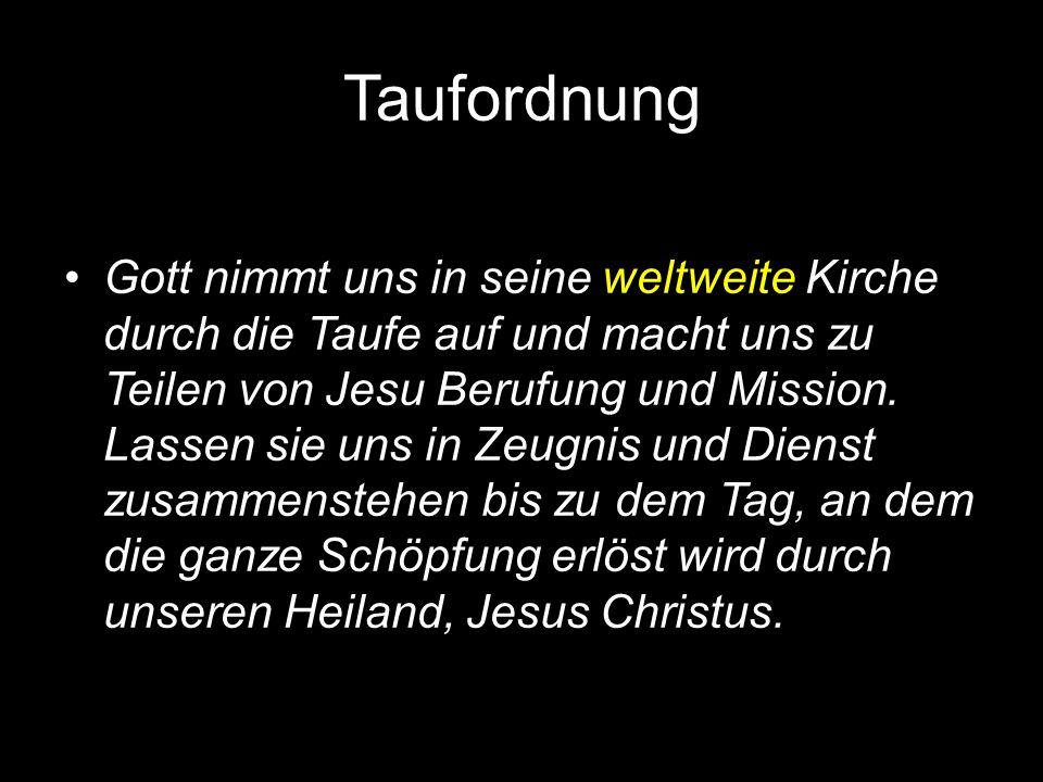 Taufordnung Gott nimmt uns in seine weltweite Kirche durch die Taufe auf und macht uns zu Teilen von Jesu Berufung und Mission.