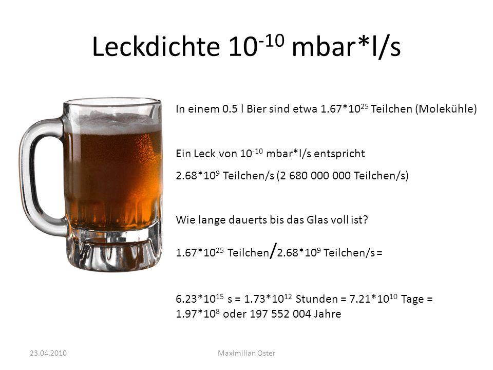 Leckdichte 10 -10 mbar*l/s In einem 0.5 l Bier sind etwa 1.67*10 25 Teilchen (Molekühle) Ein Leck von 10 -10 mbar*l/s entspricht 2.68*10 9 Teilchen/s