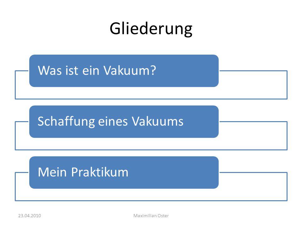 Gliederung Was ist ein Vakuum?Schaffung eines VakuumsMein Praktikum Maximilian Oster23.04.2010