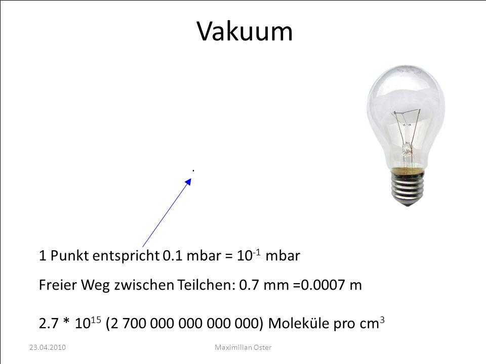 Vakuum 1 Punkt entspricht 0.1 mbar = 10 -1 mbar Freier Weg zwischen Teilchen: 0.7 mm =0.0007 m 2.7 * 10 15 (2 700 000 000 000 000) Moleküle pro cm 3.