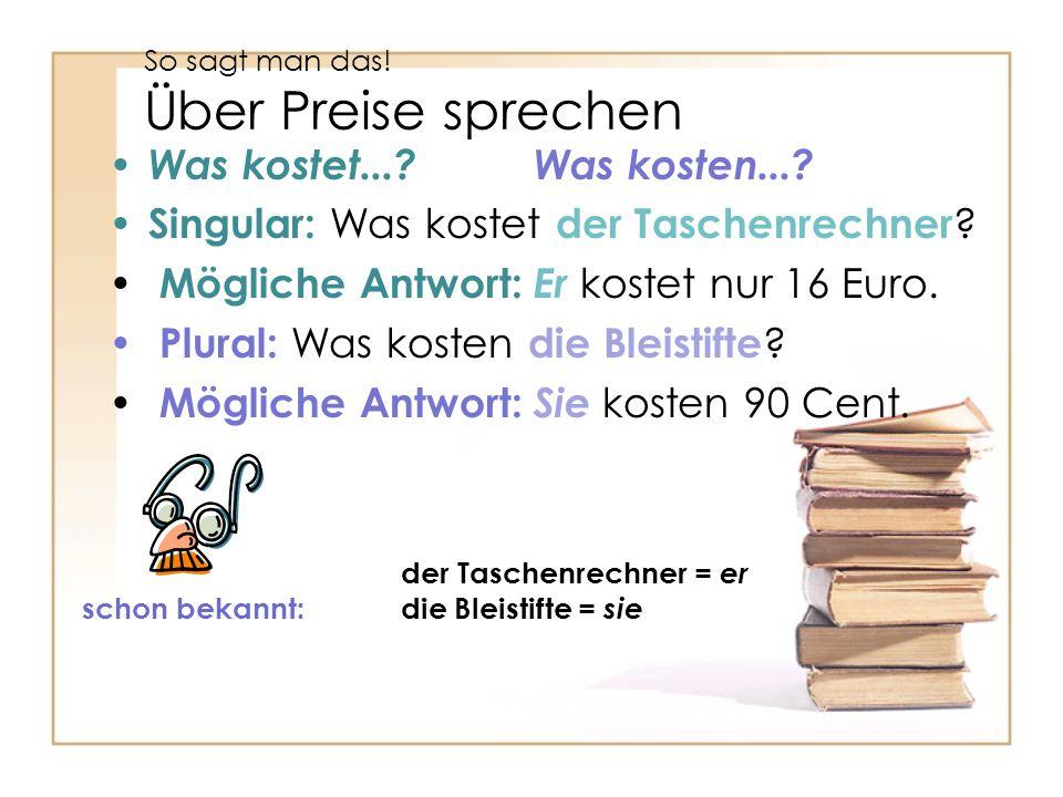 So sagt man das! Über Preise sprechen Was kostet...?Was kosten...? Singular: Was kostet der Taschenrechner ? Mögliche Antwort: Er kostet nur 16 Euro.