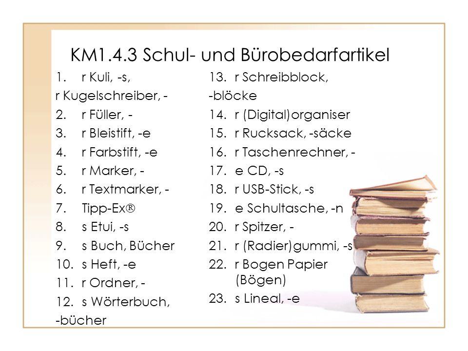 KM1.4.3 Schul- und Bürobedarfartikel 1.r Kuli, -s, r Kugelschreiber, - 2.r Füller, - 3.r Bleistift, -e 4.r Farbstift, -e 5.r Marker, - 6.r Textmarker, - 7.Tipp-Ex  8.s Etui, -s 9.s Buch, Bücher 10.s Heft, -e 11.r Ordner, - 12.s Wörterbuch, -bücher 13.r Schreibblock, -blöcke 14.r (Digital)organiser 15.r Rucksack, -säcke 16.r Taschenrechner, - 17.e CD, -s 18.r USB-Stick, -s 19.e Schultasche, -n 20.r Spitzer, - 21.r (Radier)gummi, -s 22.r Bogen Papier (Bögen) 23.s Lineal, -e