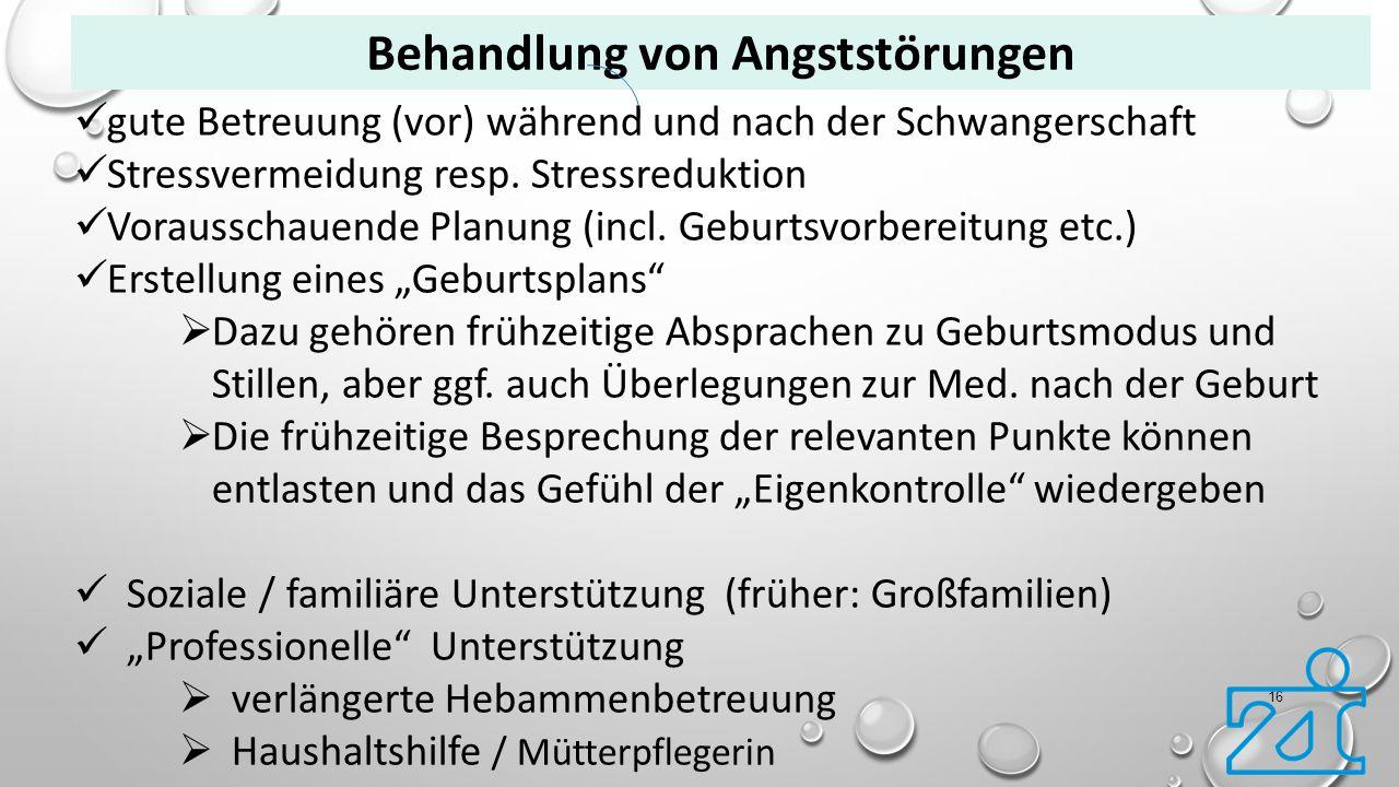 16 Behandlung von Angststörungen gute Betreuung (vor) während und nach der Schwangerschaft Stressvermeidung resp. Stressreduktion Vorausschauende Plan
