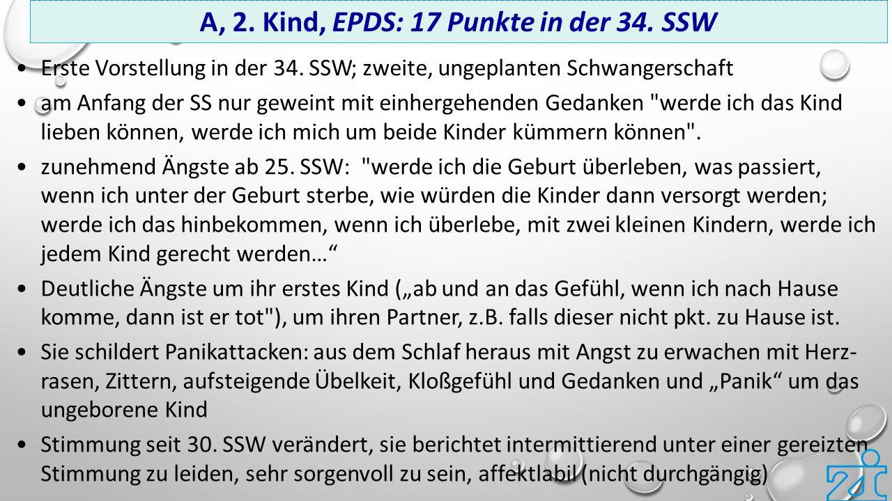 A, 2. Kind, EPDS: 17 Punkte in der 34. SSW Erste Vorstellung in der 34. SSW; zweite, ungeplanten Schwangerschaft am Anfang der SS nur geweint mit einh