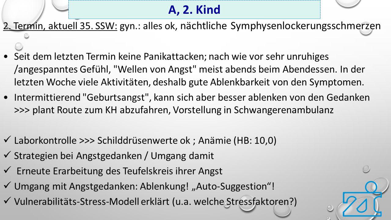 2. Termin, aktuell 35. SSW: gyn.: alles ok, nächtliche Symphysenlockerungsschmerzen Seit dem letzten Termin keine Panikattacken; nach wie vor sehr unr