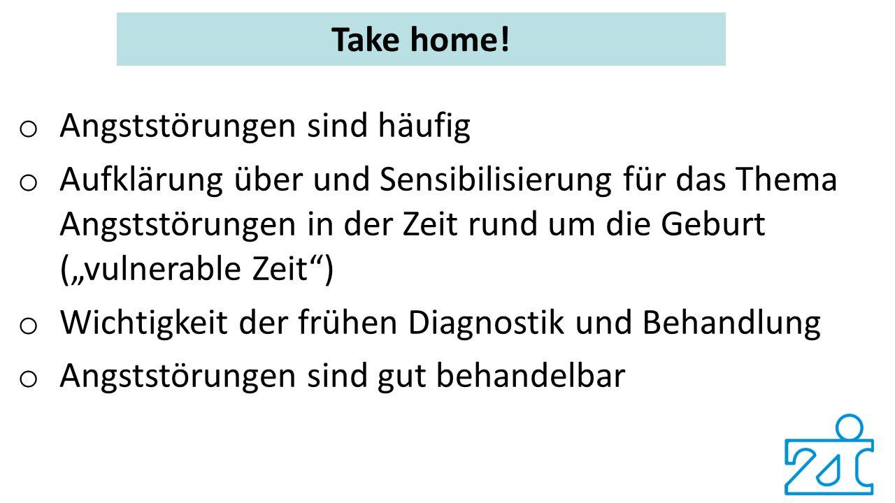 """Take home! o Angststörungen sind häufig o Aufklärung über und Sensibilisierung für das Thema Angststörungen in der Zeit rund um die Geburt (""""vulnerabl"""