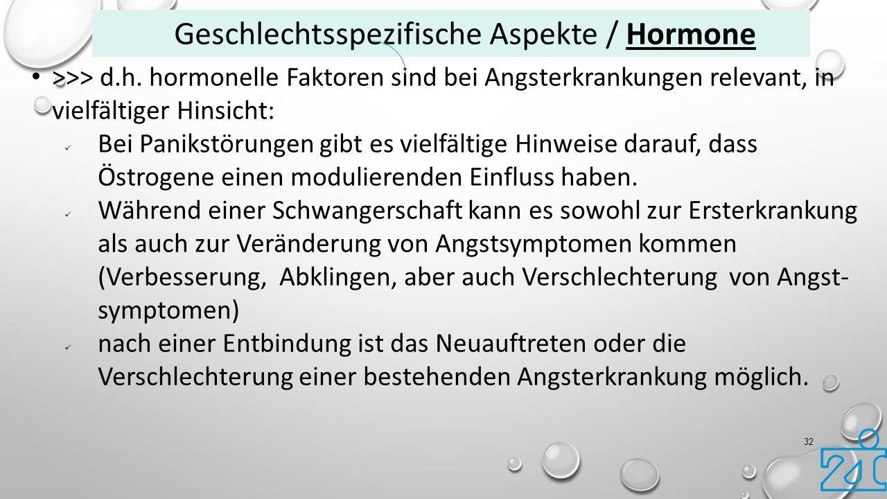 32 >>> d.h. hormonelle Faktoren sind bei Angsterkrankungen relevant, in vielfältiger Hinsicht: Bei Panikstörungen gibt es vielfältige Hinweise darauf,