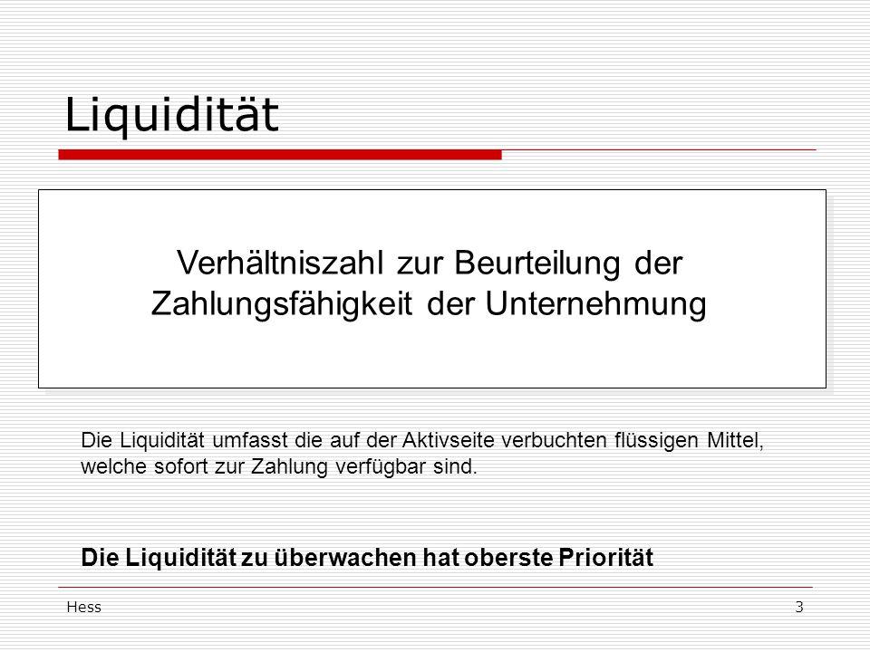 Hess3 Liquidität Verhältniszahl zur Beurteilung der Zahlungsfähigkeit der Unternehmung Die Liquidität umfasst die auf der Aktivseite verbuchten flüssigen Mittel, welche sofort zur Zahlung verfügbar sind.