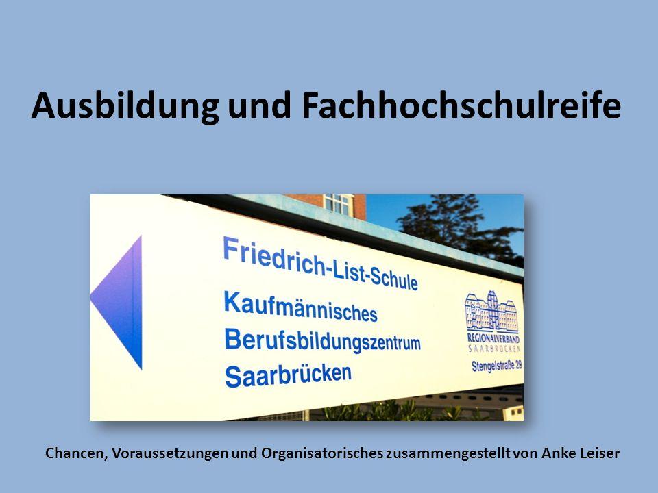 Ausbildung und Fachhochschulreife Chancen, Voraussetzungen und Organisatorisches zusammengestellt von Anke Leiser