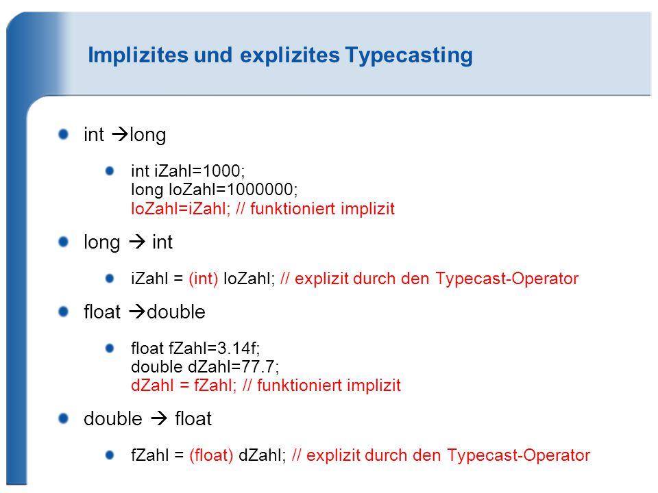 Implizites und explizites Typecasting int  long int iZahl=1000; long loZahl=1000000; loZahl=iZahl; // funktioniert implizit long  int iZahl = (int) loZahl; // explizit durch den Typecast-Operator float  double float fZahl=3.14f; double dZahl=77.7; dZahl = fZahl; // funktioniert implizit double  float fZahl = (float) dZahl; // explizit durch den Typecast-Operator