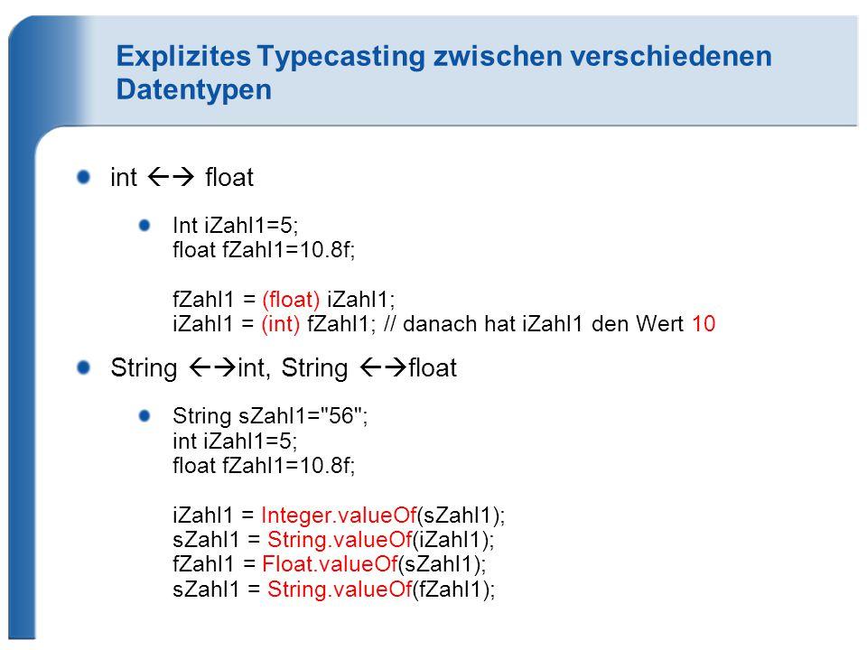 Explizites Typecasting zwischen verschiedenen Datentypen int  float Int iZahl1=5; float fZahl1=10.8f; fZahl1 = (float) iZahl1; iZahl1 = (int) fZahl1; // danach hat iZahl1 den Wert 10 String  int, String  float String sZahl1= 56 ; int iZahl1=5; float fZahl1=10.8f; iZahl1 = Integer.valueOf(sZahl1); sZahl1 = String.valueOf(iZahl1); fZahl1 = Float.valueOf(sZahl1); sZahl1 = String.valueOf(fZahl1);