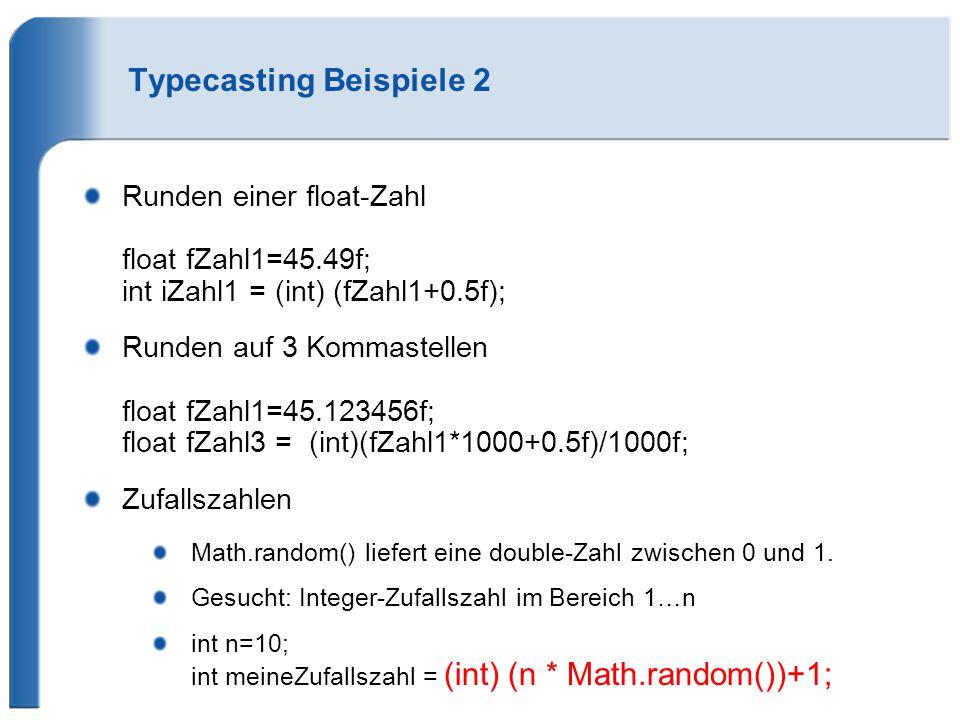 Typecasting Beispiele 2 Runden einer float-Zahl float fZahl1=45.49f; int iZahl1 = (int) (fZahl1+0.5f); Runden auf 3 Kommastellen float fZahl1=45.123456f; float fZahl3 = (int)(fZahl1*1000+0.5f)/1000f; Zufallszahlen Math.random() liefert eine double-Zahl zwischen 0 und 1.