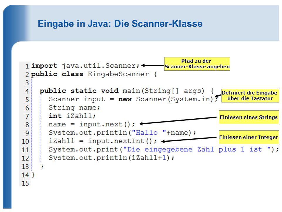 Eingabe in Java: Die Scanner-Klasse Definiert die Eingabe über die Tastatur Einlesen eines Strings Einlesen einer Integer Pfad zu der Scanner-Klasse angeben