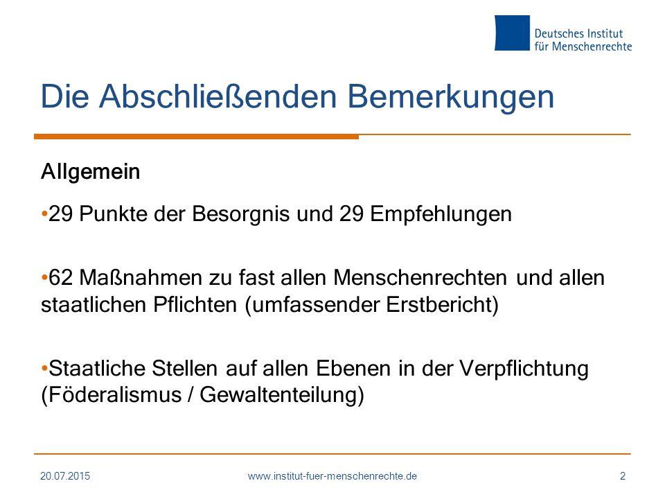 Die Abschließenden Bemerkungen Allgemein 29 Punkte der Besorgnis und 29 Empfehlungen 62 Maßnahmen zu fast allen Menschenrechten und allen staatlichen Pflichten (umfassender Erstbericht) Staatliche Stellen auf allen Ebenen in der Verpflichtung (Föderalismus / Gewaltenteilung) 20.07.2015www.institut-fuer-menschenrechte.de2
