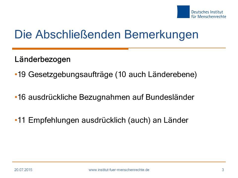 Die Abschließenden Bemerkungen Länderbezogen 19 Gesetzgebungsaufträge (10 auch Länderebene) 16 ausdrückliche Bezugnahmen auf Bundesländer 11 Empfehlungen ausdrücklich (auch) an Länder 20.07.2015www.institut-fuer-menschenrechte.de3