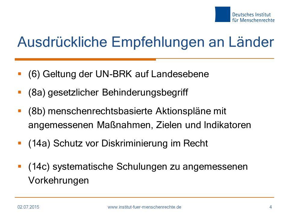 Ausdrückliche Empfehlungen an Länder  (6) Geltung der UN-BRK auf Landesebene  (8a) gesetzlicher Behinderungsbegriff  (8b) menschenrechtsbasierte Aktionspläne mit angemessenen Maßnahmen, Zielen und Indikatoren  (14a) Schutz vor Diskriminierung im Recht  (14c) systematische Schulungen zu angemessenen Vorkehrungen 02.07.2015www.institut-fuer-menschenrechte.de4