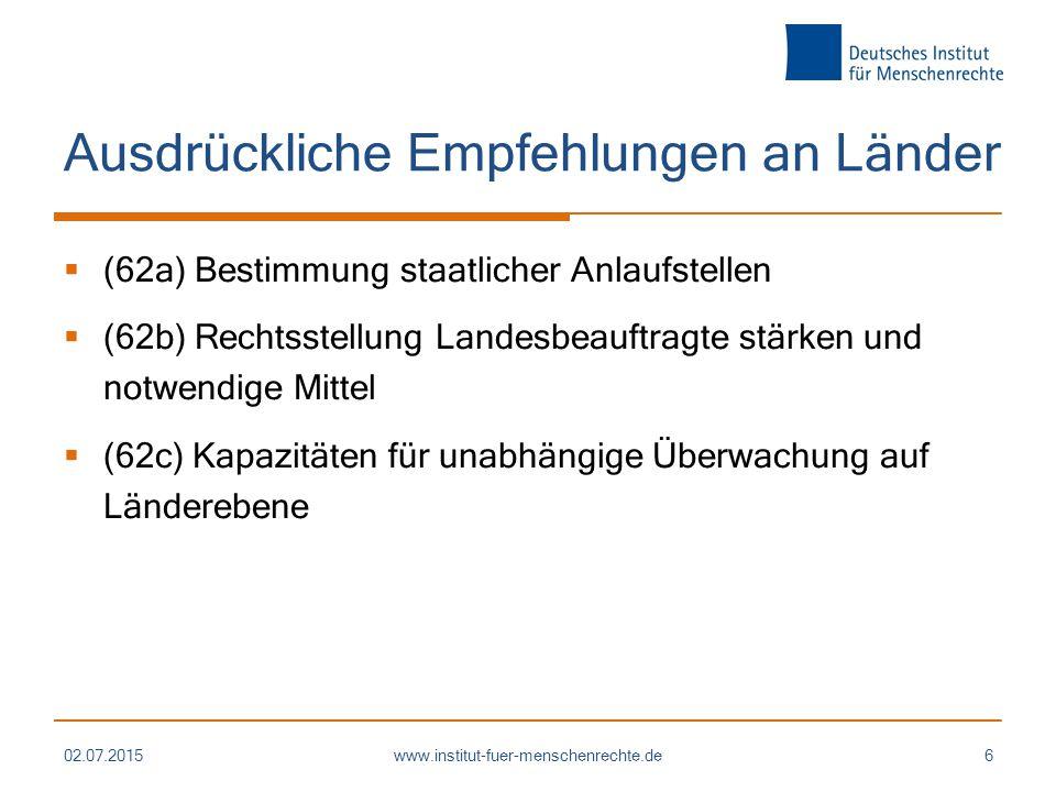 Ausdrückliche Empfehlungen an Länder  (62a) Bestimmung staatlicher Anlaufstellen  (62b) Rechtsstellung Landesbeauftragte stärken und notwendige Mittel  (62c) Kapazitäten für unabhängige Überwachung auf Länderebene 02.07.2015www.institut-fuer-menschenrechte.de6