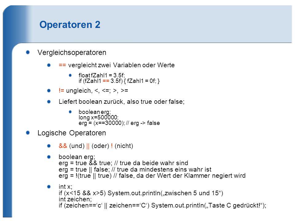 Operatoren 2 Vergleichsoperatoren == vergleicht zwei Variablen oder Werte float fZahl1 = 3.5f; if (fZahl1 == 3.5f) { fZahl1 = 0f; } != ungleich,, >= L
