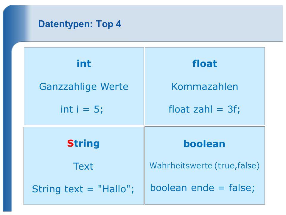 Datentypen: Top 4 int Ganzzahlige Werte int i = 5; float Kommazahlen float zahl = 3f; String Text String text =