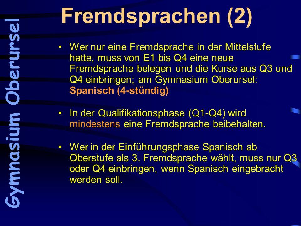Fremdsprachen (2) Wer nur eine Fremdsprache in der Mittelstufe hatte, muss von E1 bis Q4 eine neue Fremdsprache belegen und die Kurse aus Q3 und Q4 einbringen; am Gymnasium Oberursel: Spanisch (4-stündig) In der Qualifikationsphase (Q1-Q4) wird mindestens eine Fremdsprache beibehalten.