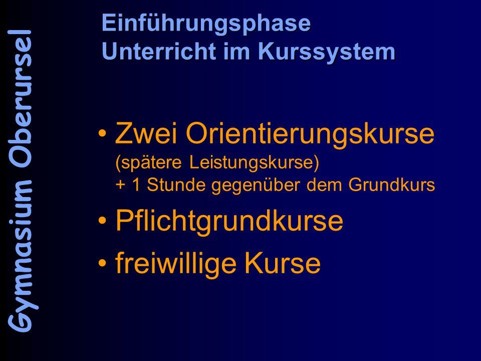 Einführungsphase Unterricht im Kurssystem Zwei Orientierungskurse (spätere Leistungskurse) + 1 Stunde gegenüber dem Grundkurs Pflichtgrundkurse freiwillige Kurse Gymnasium Oberursel