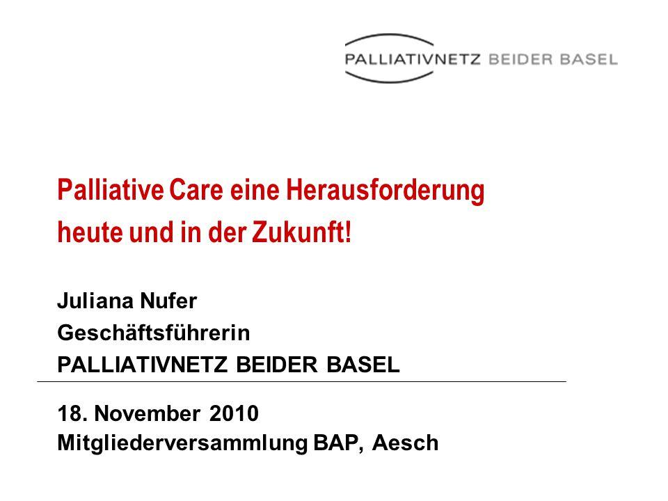 Palliative Care eine Herausforderung heute und in der Zukunft! Juliana Nufer Geschäftsführerin PALLIATIVNETZ BEIDER BASEL 18. November 2010 Mitglieder