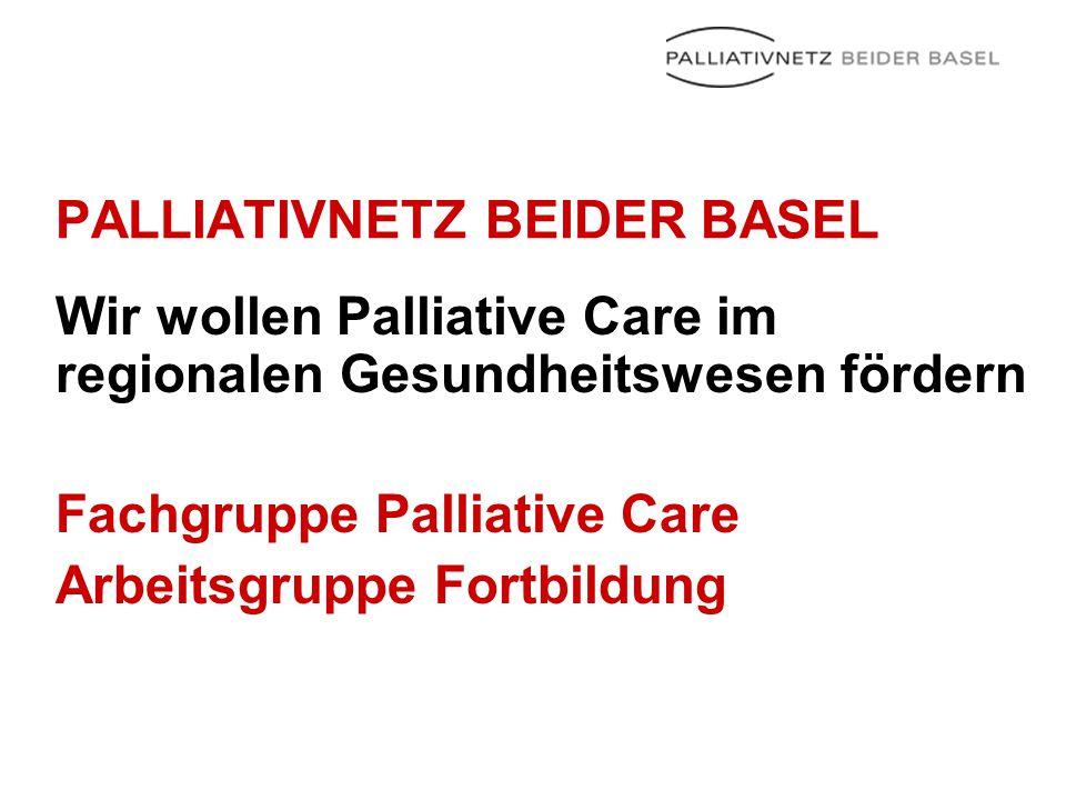 PALLIATIVNETZ BEIDER BASEL Wir wollen Palliative Care im regionalen Gesundheitswesen fördern Fachgruppe Palliative Care Arbeitsgruppe Fortbildung