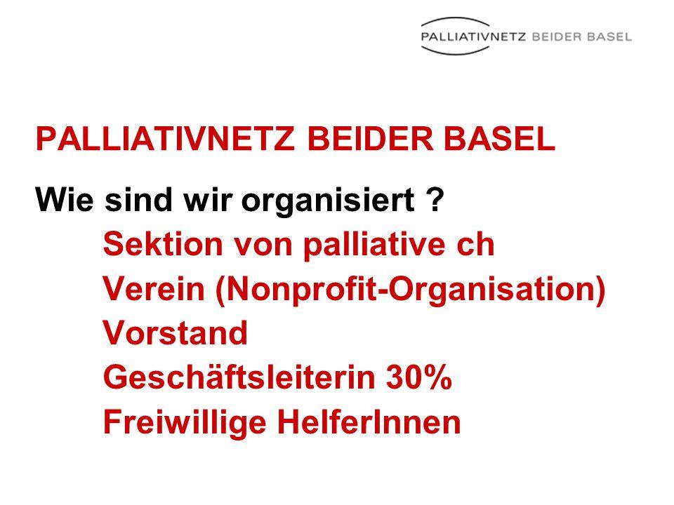 PALLIATIVNETZ BEIDER BASEL Wie sind wir organisiert ? Sektion von palliative ch Verein (Nonprofit-Organisation) Vorstand Geschäftsleiterin 30% Freiwil