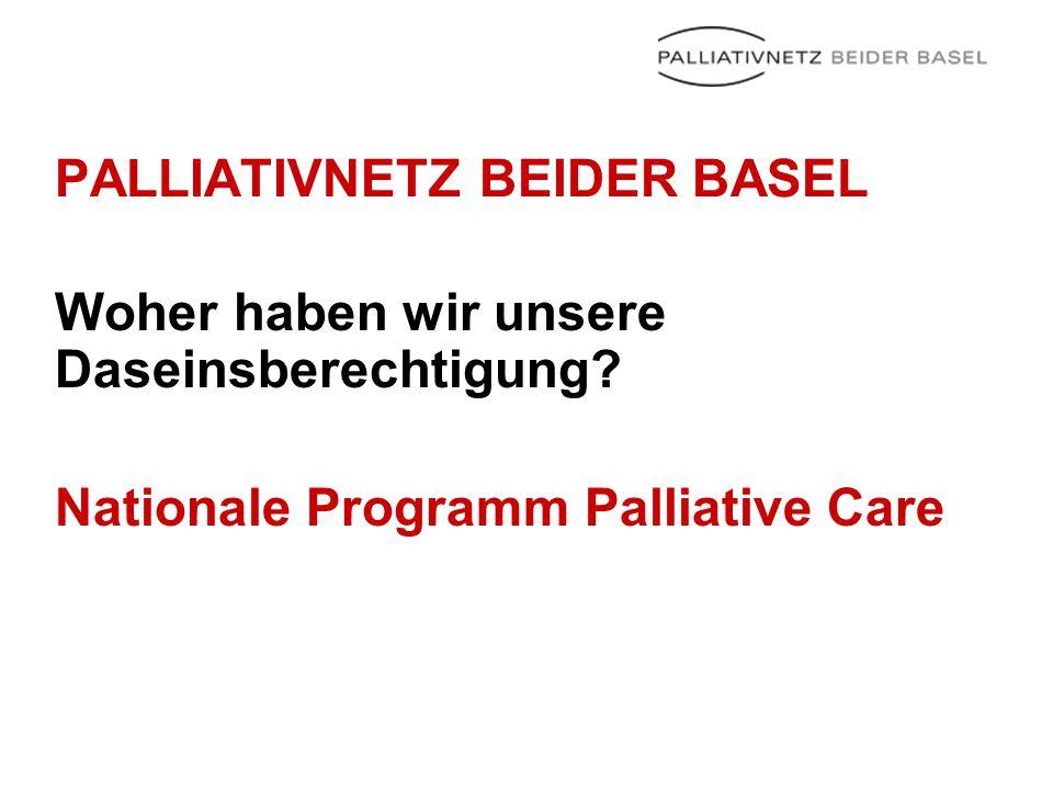 PALLIATIVNETZ BEIDER BASEL Woher haben wir unsere Daseinsberechtigung? Nationale Programm Palliative Care