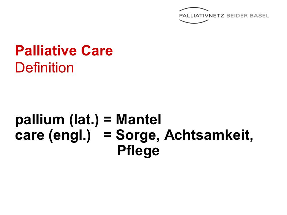 Palliative Care Definition pallium (lat.) = Mantel care (engl.) = Sorge, Achtsamkeit, Pflege