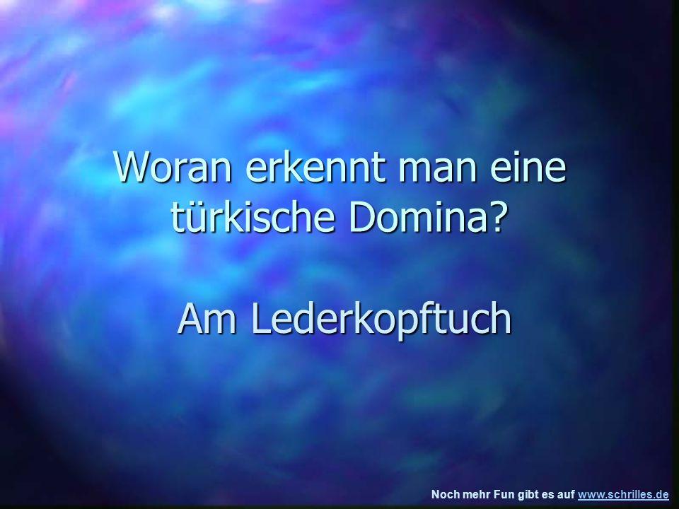Noch mehr Fun gibt es auf www.schrilles.dewww.schrilles.de Woran erkennt man eine türkische Domina.