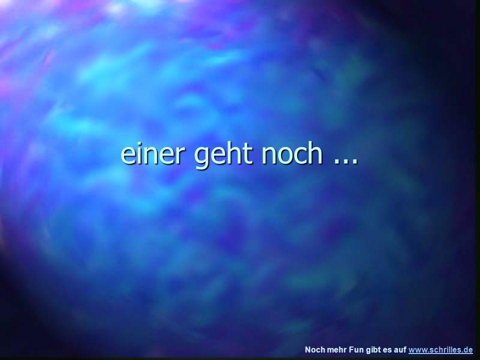 Noch mehr Fun gibt es auf www.schrilles.dewww.schrilles.de einer geht noch...