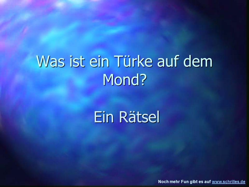 Noch mehr Fun gibt es auf www.schrilles.dewww.schrilles.de Was ist ein Türke auf dem Mond.
