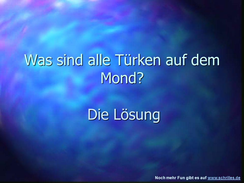 Noch mehr Fun gibt es auf www.schrilles.dewww.schrilles.de Was sind alle Türken auf dem Mond.