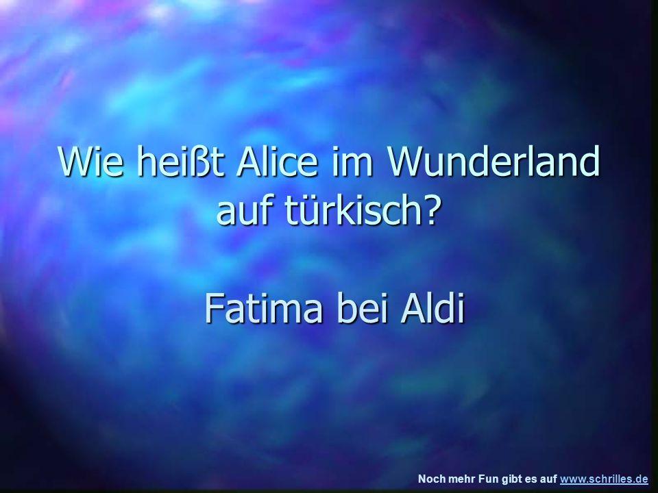 Noch mehr Fun gibt es auf www.schrilles.dewww.schrilles.de Wie heißt Alice im Wunderland auf türkisch.