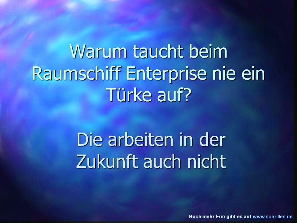 Noch mehr Fun gibt es auf www.schrilles.dewww.schrilles.de Warum taucht beim Raumschiff Enterprise nie ein Türke auf.