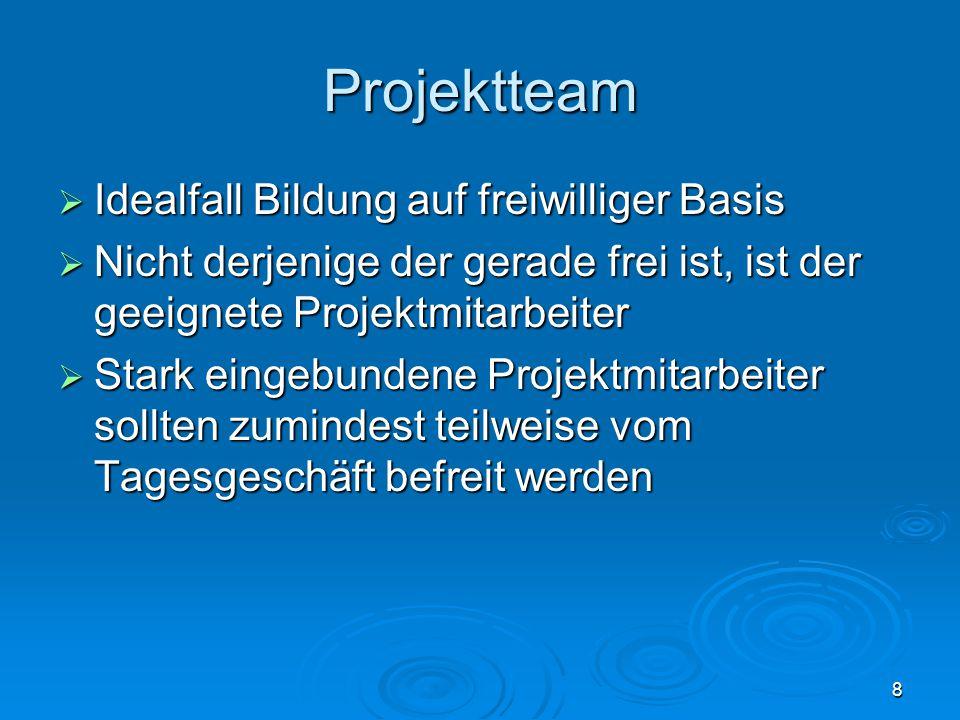 8 Projektteam  Idealfall Bildung auf freiwilliger Basis  Nicht derjenige der gerade frei ist, ist der geeignete Projektmitarbeiter  Stark eingebund