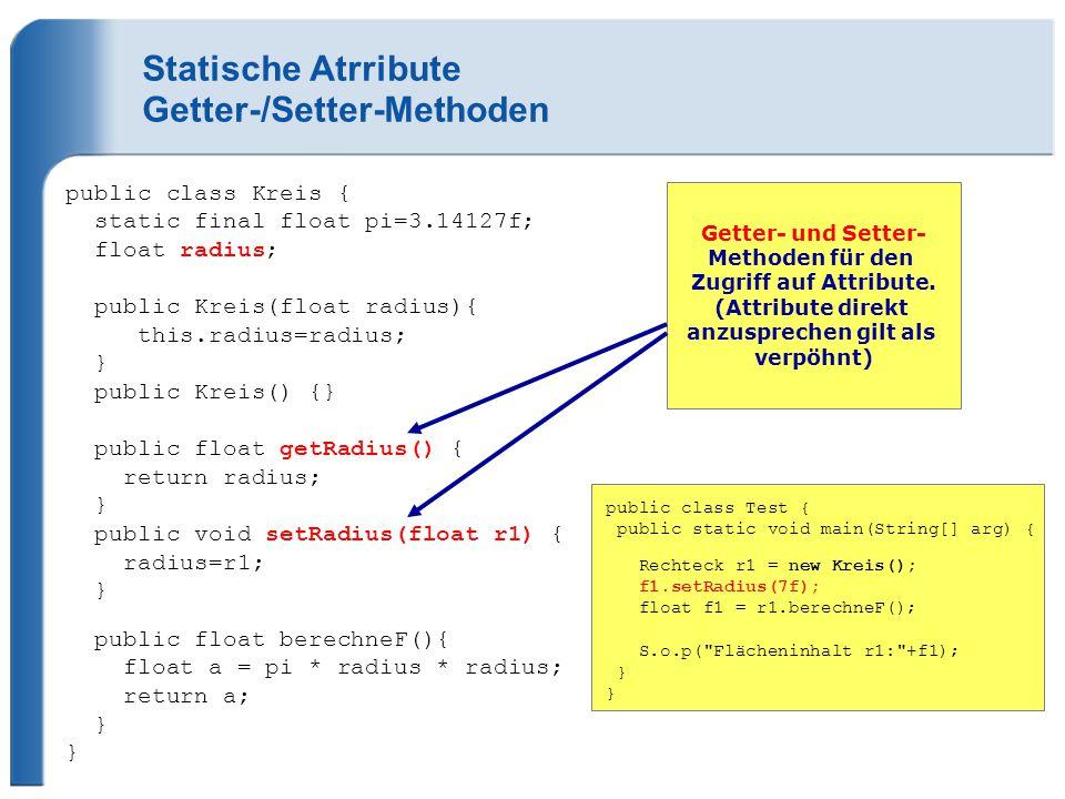 Statische Atrribute Getter-/Setter-Methoden public class Kreis { static final float pi=3.14127f; float radius; public Kreis(float radius){ this.radius=radius; } public Kreis() {} public float getRadius() { return radius; } public void setRadius(float r1) { radius=r1; } public float berechneF(){ float a = pi * radius * radius; return a; } } Getter- und Setter- Methoden für den Zugriff auf Attribute.