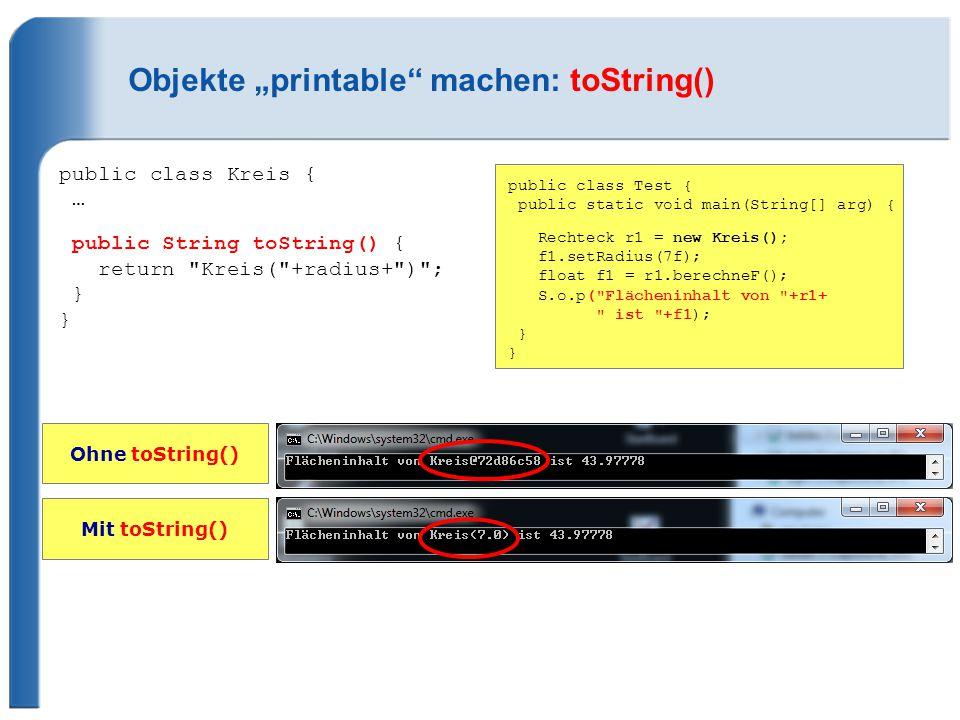 """Objekte """"printable machen: toString() public class Kreis { … public String toString() { return Kreis( +radius+ ) ; } } public class Test { public static void main(String[] arg) { Rechteck r1 = new Kreis(); f1.setRadius(7f); float f1 = r1.berechneF(); S.o.p( Flächeninhalt von +r1+ ist +f1); } } Ohne toString() Mit toString()"""