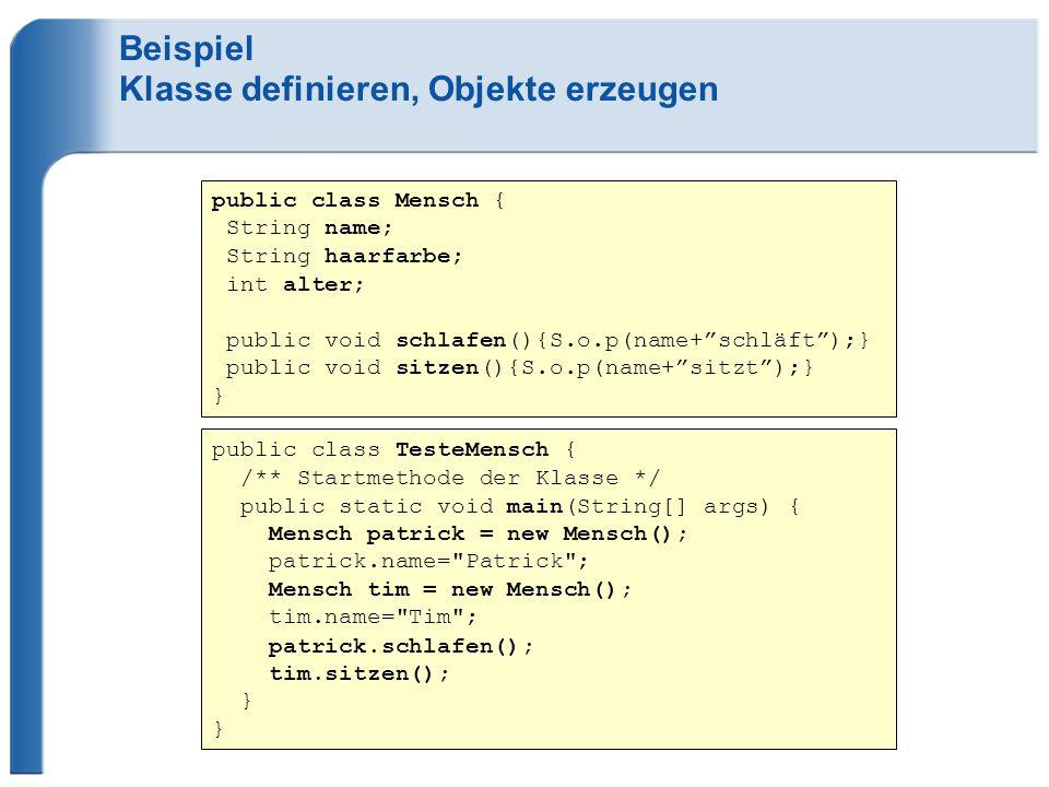 Beispiel Klasse definieren, Objekte erzeugen public class TesteMensch { /** Startmethode der Klasse */ public static void main(String[] args) { Mensch patrick = new Mensch(); patrick.name= Patrick ; Mensch tim = new Mensch(); tim.name= Tim ; patrick.schlafen(); tim.sitzen(); } public class Mensch { String name; String haarfarbe; int alter; public void schlafen(){S.o.p(name+ schläft );} public void sitzen(){S.o.p(name+ sitzt );} }