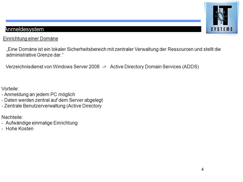 4 Anmeldesystem Einrichtung einer Domäne Vorteile: - Anmeldung an jedem PC möglich - Daten werden zentral auf dem Server abgelegt - Zentrale Benutzerv