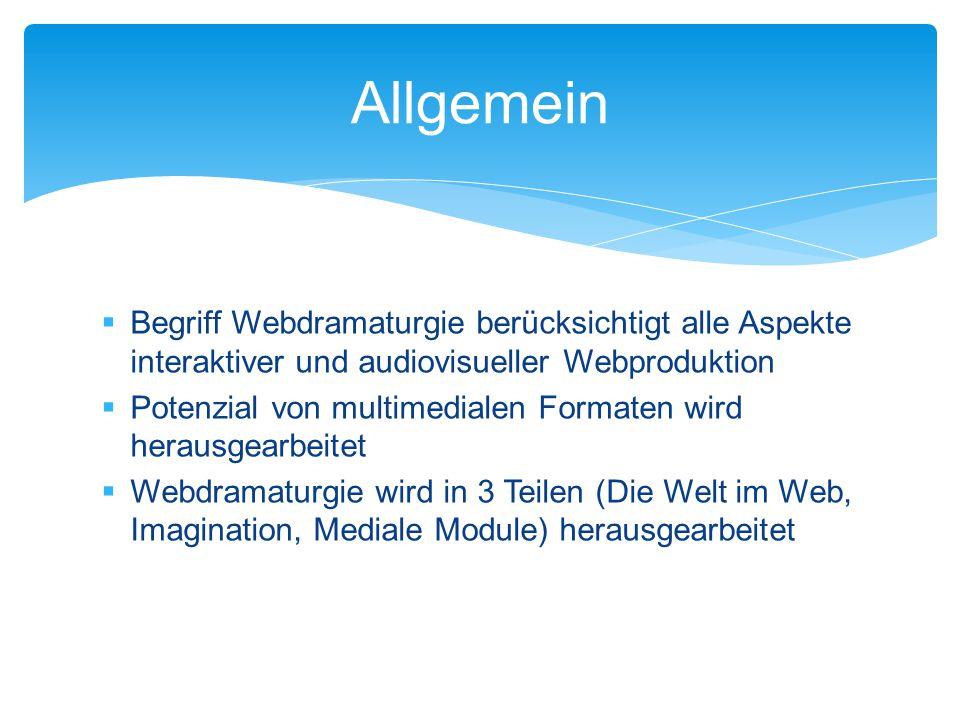  Begriff Webdramaturgie berücksichtigt alle Aspekte interaktiver und audiovisueller Webproduktion  Potenzial von multimedialen Formaten wird herausgearbeitet  Webdramaturgie wird in 3 Teilen (Die Welt im Web, Imagination, Mediale Module) herausgearbeitet Allgemein