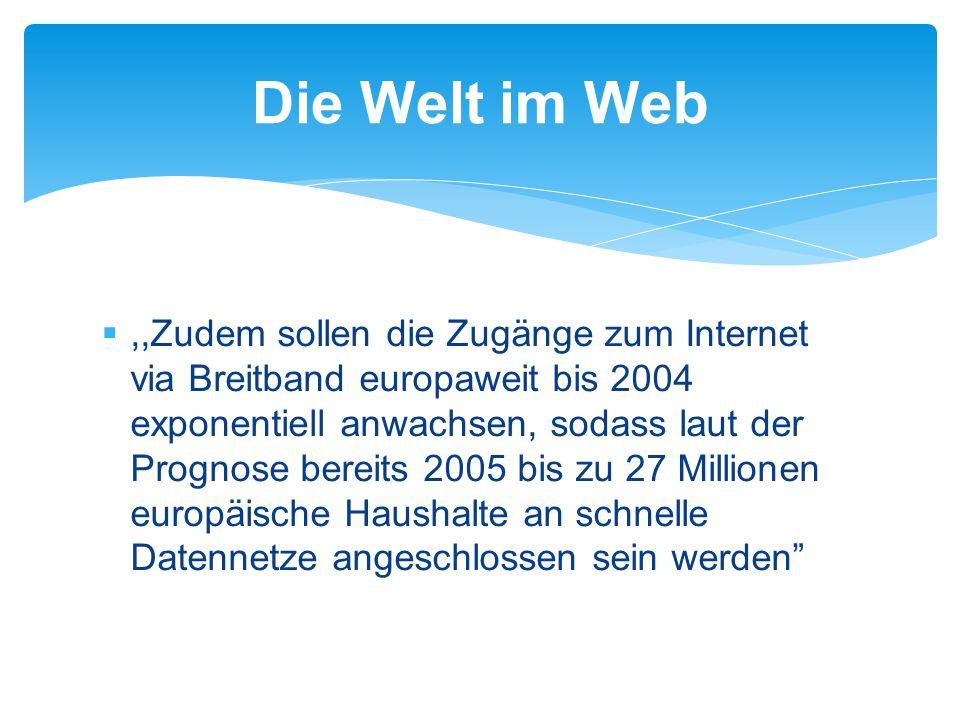 ,,Zudem sollen die Zugänge zum Internet via Breitband europaweit bis 2004 exponentiell anwachsen, sodass laut der Prognose bereits 2005 bis zu 27 Millionen europäische Haushalte an schnelle Datennetze angeschlossen sein werden Die Welt im Web